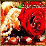 Для тебя конфеты и цветы