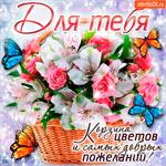 Для тебя корзина цветов и самых добрых пожеланий