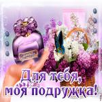 Для тебя моя любимая подружка