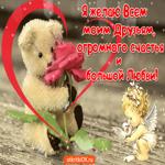 Желаю огромного счастья и большой любви моим друзьям