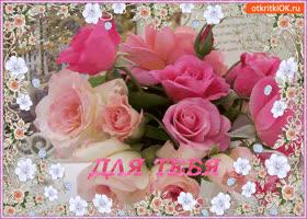 Открытка для тебя эти нежные розы от меня