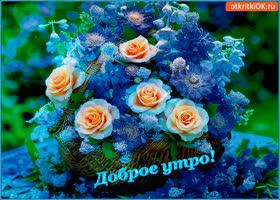Открытка доброе утро! тебе корзина свежих цветов!