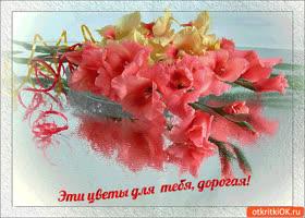 Открытка эти цветы только для тебя дорогая