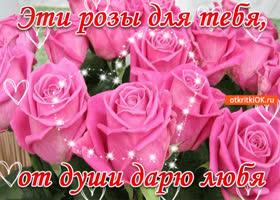 Открытка эти розы для тебя, от души дарю любя!
