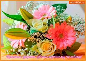 Открытка приятно дарить цветы хорошему человеку