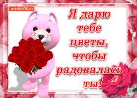 Картинка я дарю тебе цветы, чтобы радовалась ты!