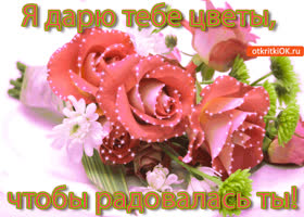 Открытка я дарю тебе цветы, чтобы радовалась ты!